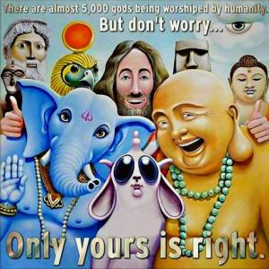 There are almost 5000 gods being worshiped by humanity. But don´t worry ... Only yours is right!